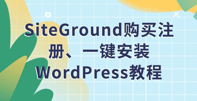 SiteGround 注册购买、 在 SiteGround 上一键快速安装 WordPress 教程